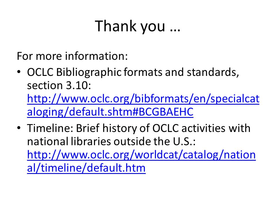 Thank you … For more information: OCLC Bibliographic formats and standards, section 3.10: http://www.oclc.org/bibformats/en/specialcat aloging/default.shtm#BCGBAEHC http://www.oclc.org/bibformats/en/specialcat aloging/default.shtm#BCGBAEHC Timeline: Brief history of OCLC activities with national libraries outside the U.S.: http://www.oclc.org/worldcat/catalog/nation al/timeline/default.htm http://www.oclc.org/worldcat/catalog/nation al/timeline/default.htm