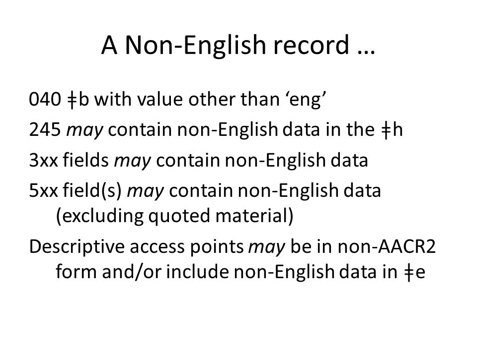 A Non-English record … 040 ǂb with value other than 'eng' 245 may contain non-English data in the ǂh 3xx fields may contain non-English data 5xx field(s) may contain non-English data (excluding quoted material) Descriptive access points may be in non-AACR2 form and/or include non-English data in ǂe