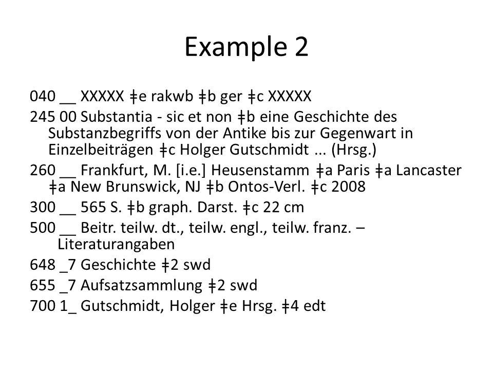 Example 2 040 __ XXXXX ǂe rakwb ǂb ger ǂc XXXXX 245 00 Substantia - sic et non ǂb eine Geschichte des Substanzbegriffs von der Antike bis zur Gegenwart in Einzelbeiträgen ǂc Holger Gutschmidt...