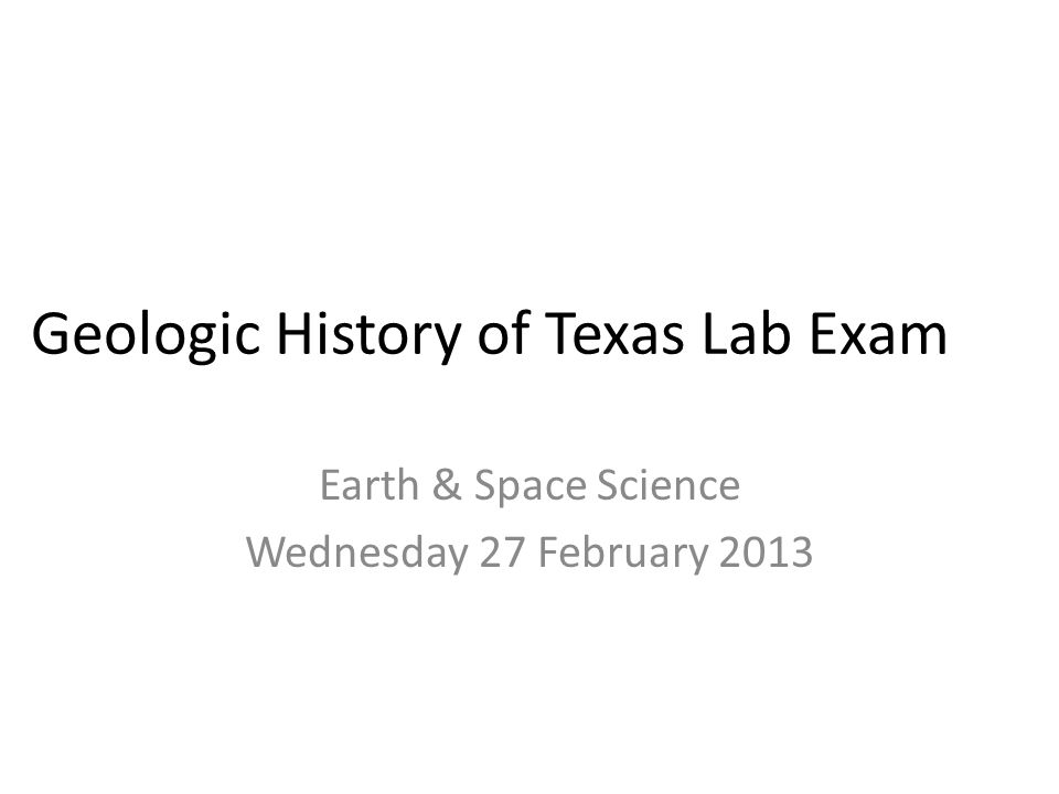 Geologic History of Texas Lab Exam Earth & Space Science Wednesday 27 February 2013