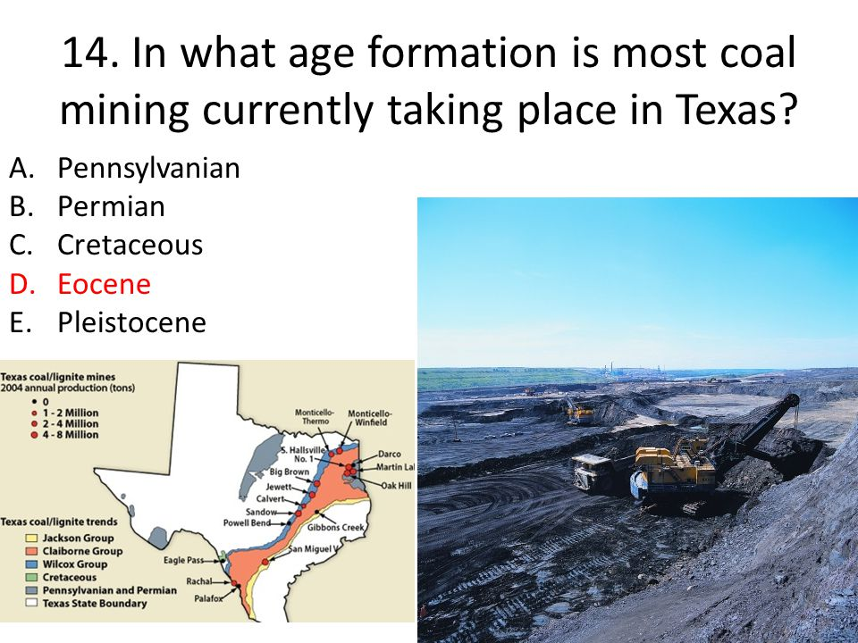 14. In what age formation is most coal mining currently taking place in Texas? A.Pennsylvanian B.Permian C.Cretaceous D.Eocene E.Pleistocene
