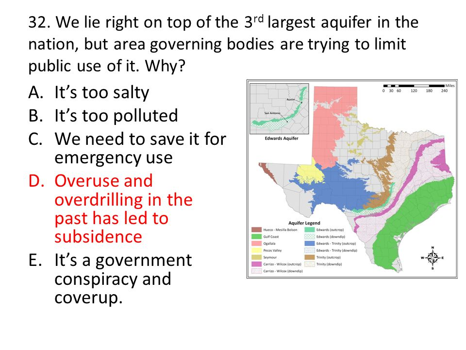 32. We lie right on top of the 3 rd largest aquifer in the nation, but area governing bodies are trying to limit public use of it. Why? A.It's too sal