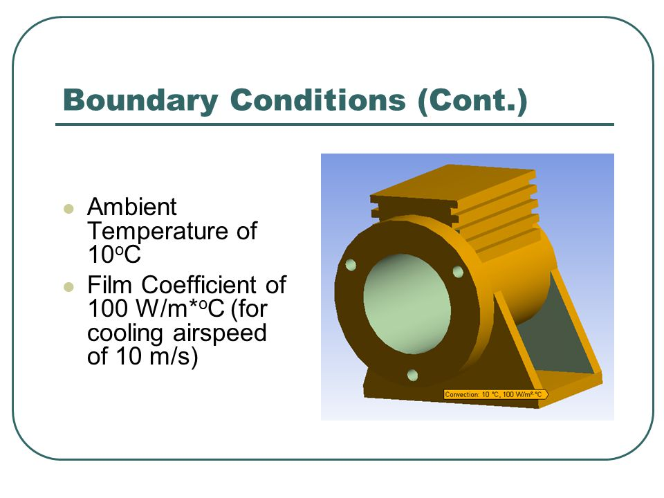 Boundary Conditions (Cont.) Ambient Temperature of 10 o C Film Coefficient of 100 W/m* o C (for cooling airspeed of 10 m/s)
