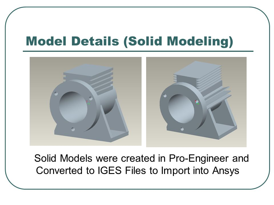 Model Details (Solid Modeling) Solid Models were created in Pro-Engineer and Converted to IGES Files to Import into Ansys