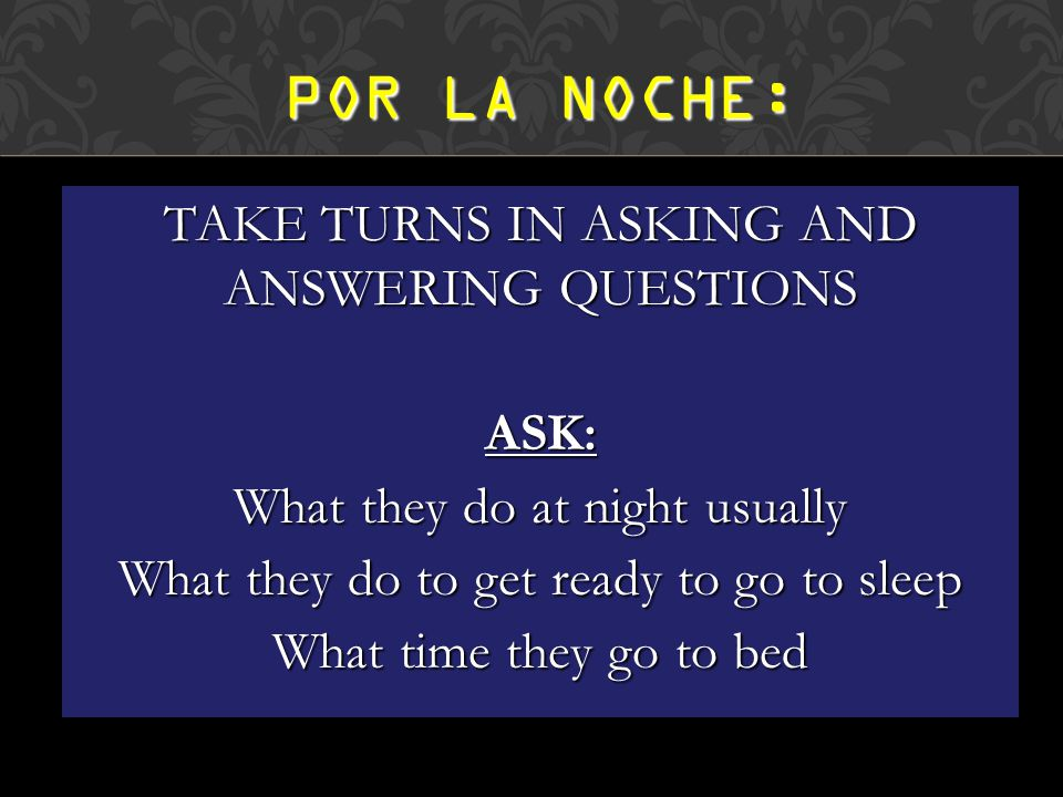 TAKE TURNS IN ASKING AND ANSWERING QUESTIONS ASK: What they do at night usually What they do to get ready to go to sleep What time they go to bed POR LA NOCHE: