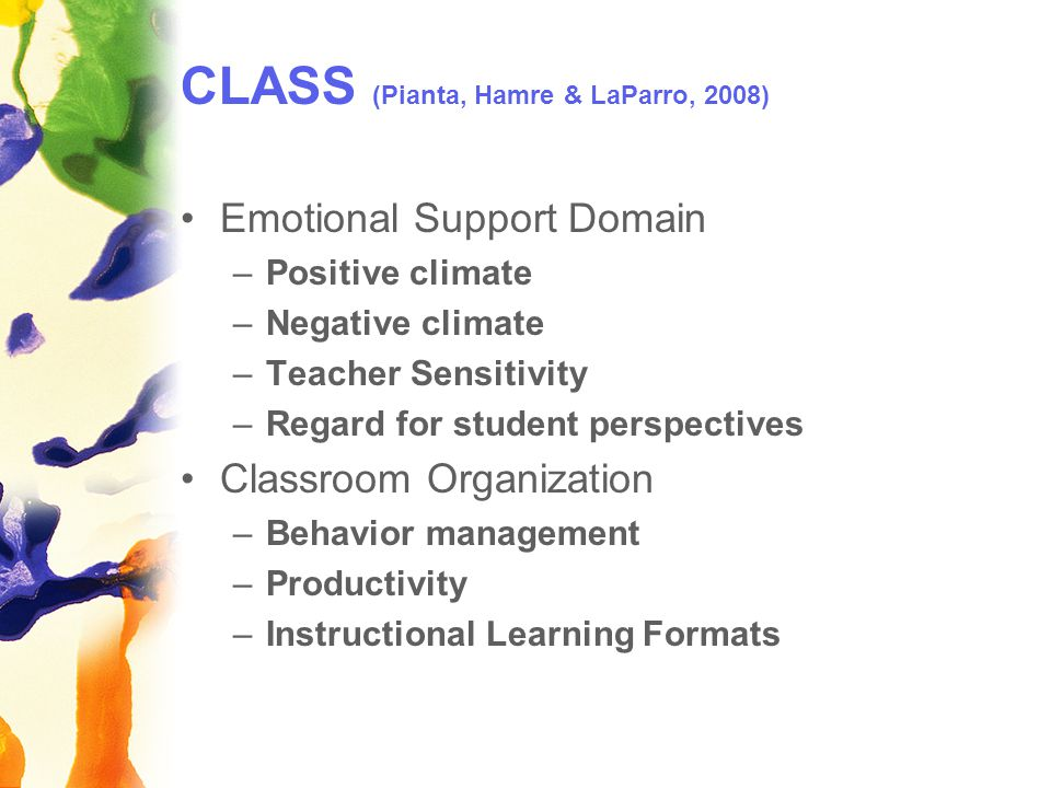 CLASS (Pianta, Hamre & LaParro, 2008) Emotional Support Domain –Positive climate –Negative climate –Teacher Sensitivity –Regard for student perspectives Classroom Organization –Behavior management –Productivity –Instructional Learning Formats