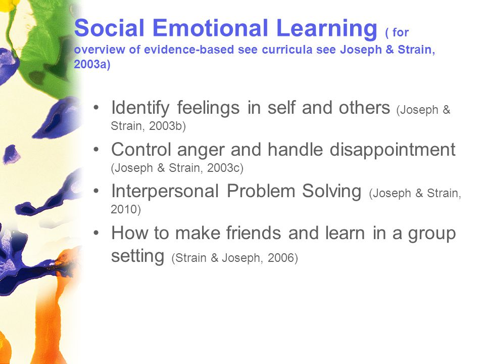 Social Emotional Learning ( for overview of evidence-based see curricula see Joseph & Strain, 2003a) Identify feelings in self and others (Joseph & Strain, 2003b) Control anger and handle disappointment (Joseph & Strain, 2003c) Interpersonal Problem Solving (Joseph & Strain, 2010) How to make friends and learn in a group setting (Strain & Joseph, 2006)