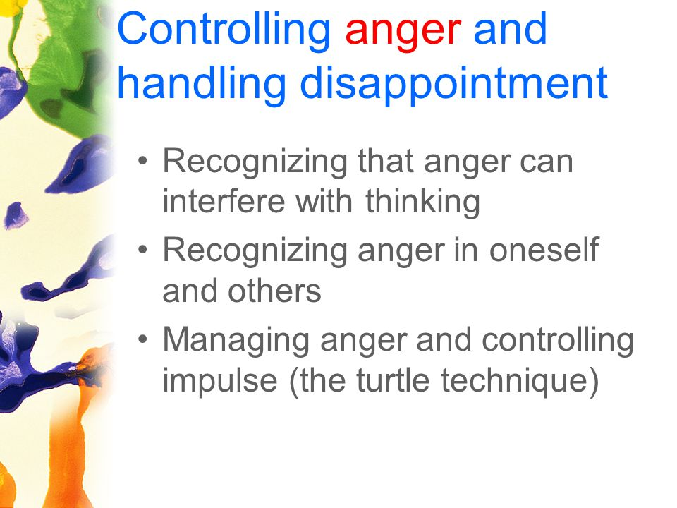 Controlling anger and handling disappointment Recognizing that anger can interfere with thinking Recognizing anger in oneself and others Managing anger and controlling impulse (the turtle technique)
