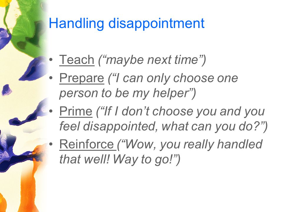 Handling disappointment Teach ( maybe next time ) Prepare ( I can only choose one person to be my helper ) Prime ( If I don't choose you and you feel disappointed, what can you do? ) Reinforce ( Wow, you really handled that well.
