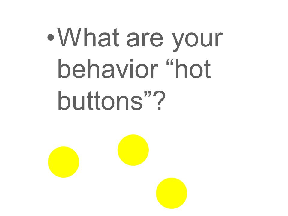 What are your behavior hot buttons