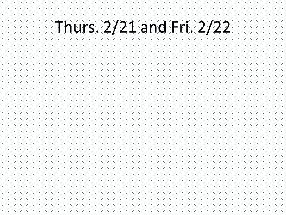Thurs. 2/21 and Fri. 2/22