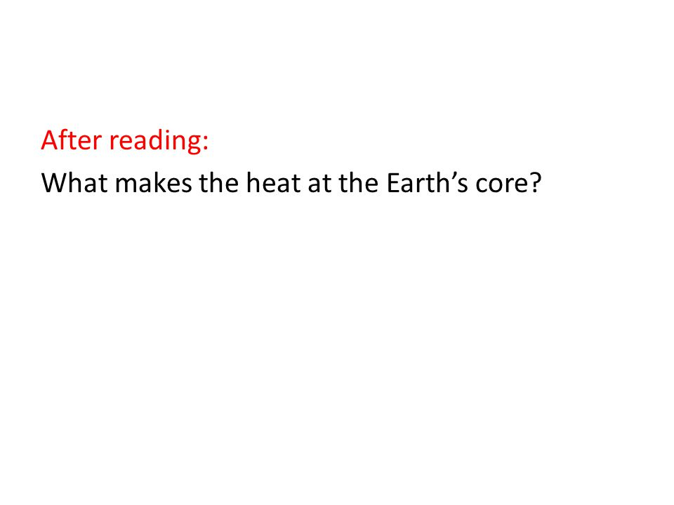 After reading: What makes the heat at the Earth's core