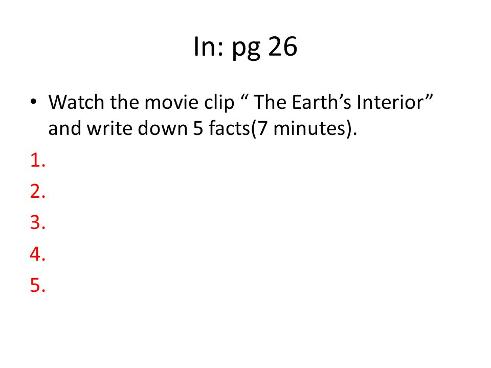 In: pg 26 Watch the movie clip The Earth's Interior and write down 5 facts(7 minutes).