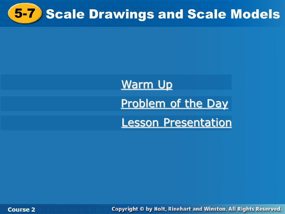5-7 Scale Drawings and Scale Models Course 2 Warm Up Warm Up Problem of the Day Problem of the Day Lesson Presentation Lesson Presentation
