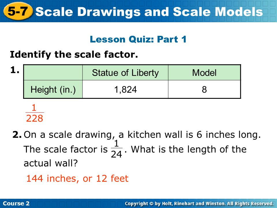 Lesson Quiz: Part 1 Insert Lesson Title Here Course 2 5-7 Scale Drawings and Scale Models Identify the scale factor.