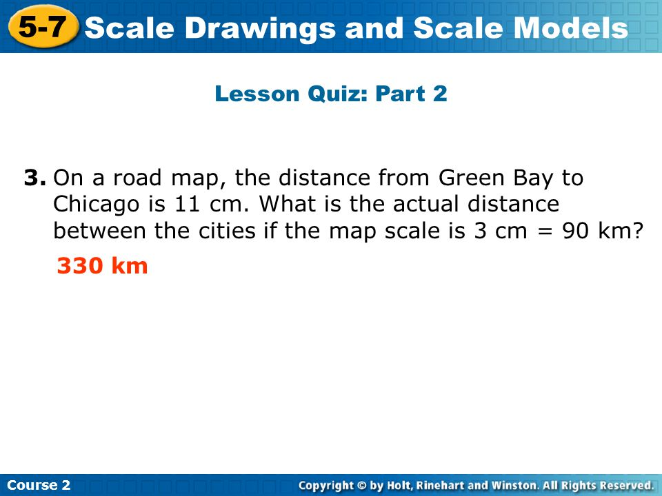 Lesson Quiz: Part 2 Insert Lesson Title Here Course 2 5-7 Scale Drawings and Scale Models 3.On a road map, the distance from Green Bay to Chicago is 11 cm.