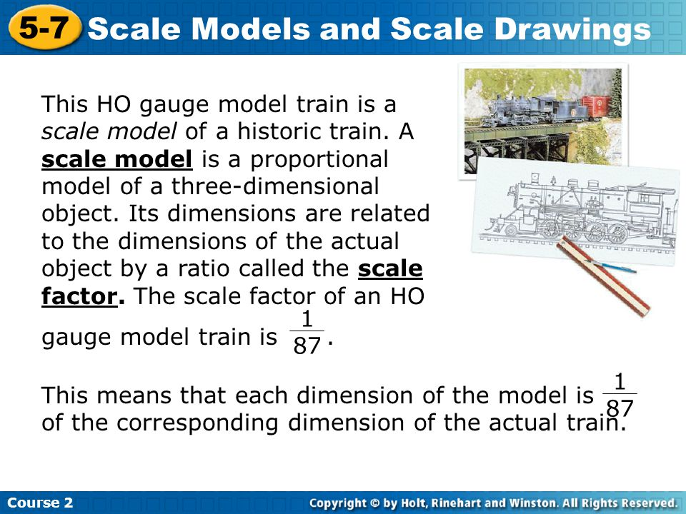 Course 2 5-7 Scale Models and Scale Drawings This HO gauge model train is a scale model of a historic train.