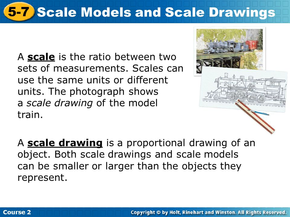 Course 2 5-7 Scale Models and Scale Drawings A scale is the ratio between two sets of measurements.