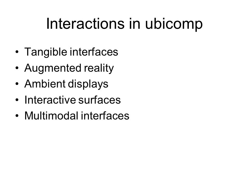 Interactions in ubicomp Tangible interfaces Augmented reality Ambient displays Interactive surfaces Multimodal interfaces