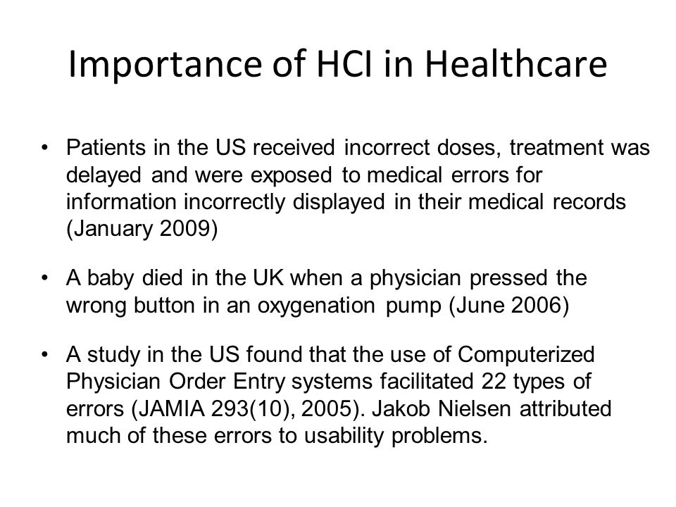 Importance of HCI in Healthcare Patients in the US received incorrect doses, treatment was delayed and were exposed to medical errors for information incorrectly displayed in their medical records (January 2009) A baby died in the UK when a physician pressed the wrong button in an oxygenation pump (June 2006) A study in the US found that the use of Computerized Physician Order Entry systems facilitated 22 types of errors (JAMIA 293(10), 2005).
