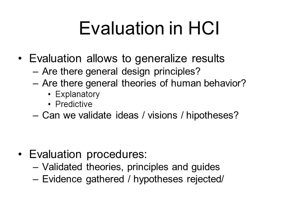 Evaluation in HCI Evaluation allows to generalize results –Are there general design principles.