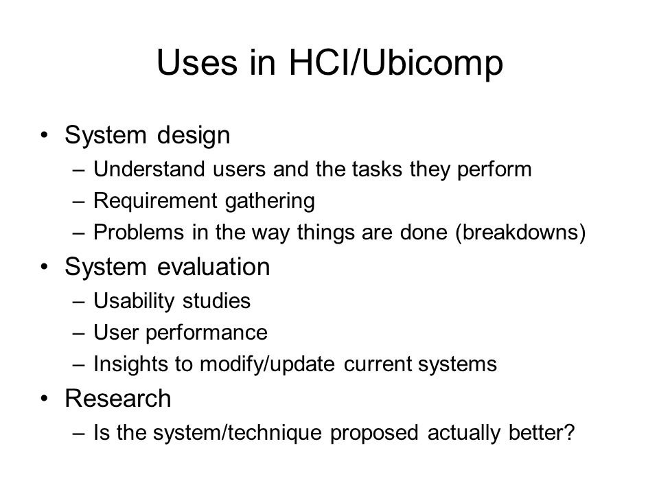 Uses in HCI/Ubicomp System design –Understand users and the tasks they perform –Requirement gathering –Problems in the way things are done (breakdowns) System evaluation –Usability studies –User performance –Insights to modify/update current systems Research –Is the system/technique proposed actually better
