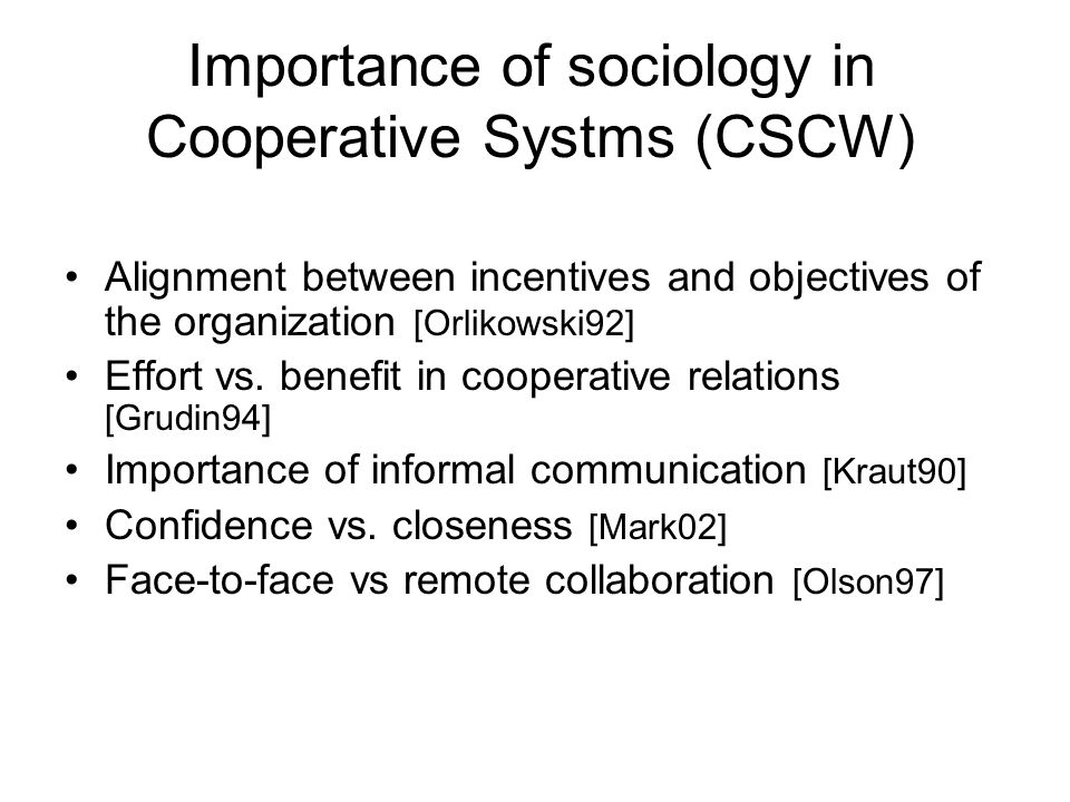 Importance of sociology in Cooperative Systms (CSCW) Alignment between incentives and objectives of the organization [Orlikowski92] Effort vs.