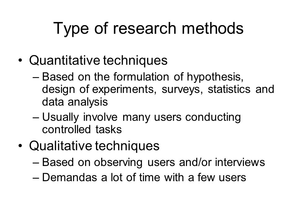 Type of research methods Quantitative techniques –Based on the formulation of hypothesis, design of experiments, surveys, statistics and data analysis –Usually involve many users conducting controlled tasks Qualitative techniques –Based on observing users and/or interviews –Demandas a lot of time with a few users