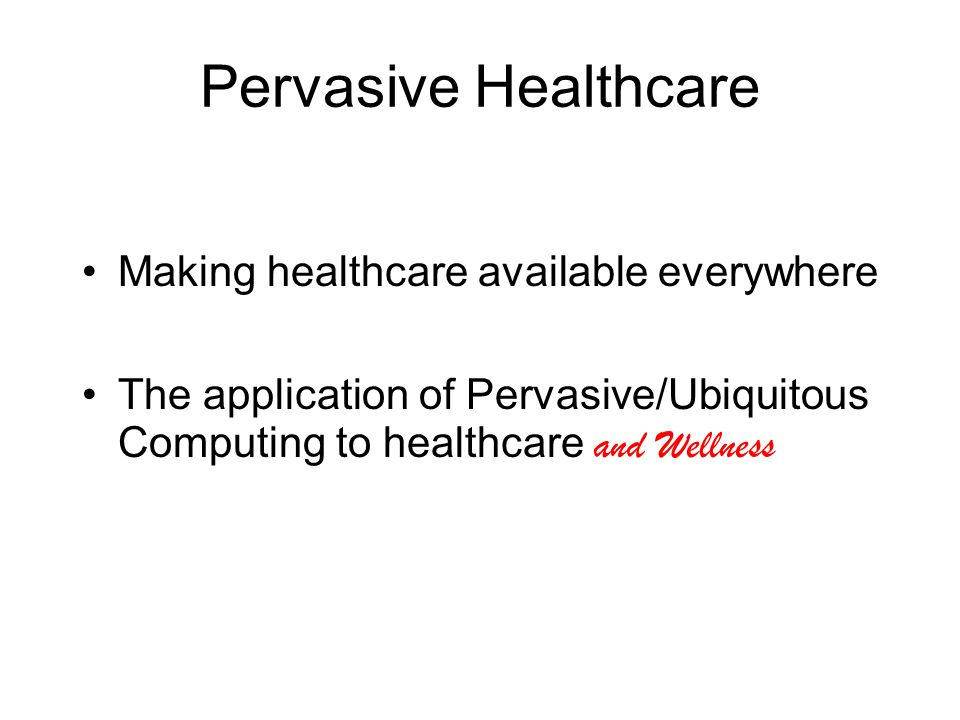 Pervasive Healthcare Making healthcare available everywhere The application of Pervasive/Ubiquitous Computing to healthcare and Wellness