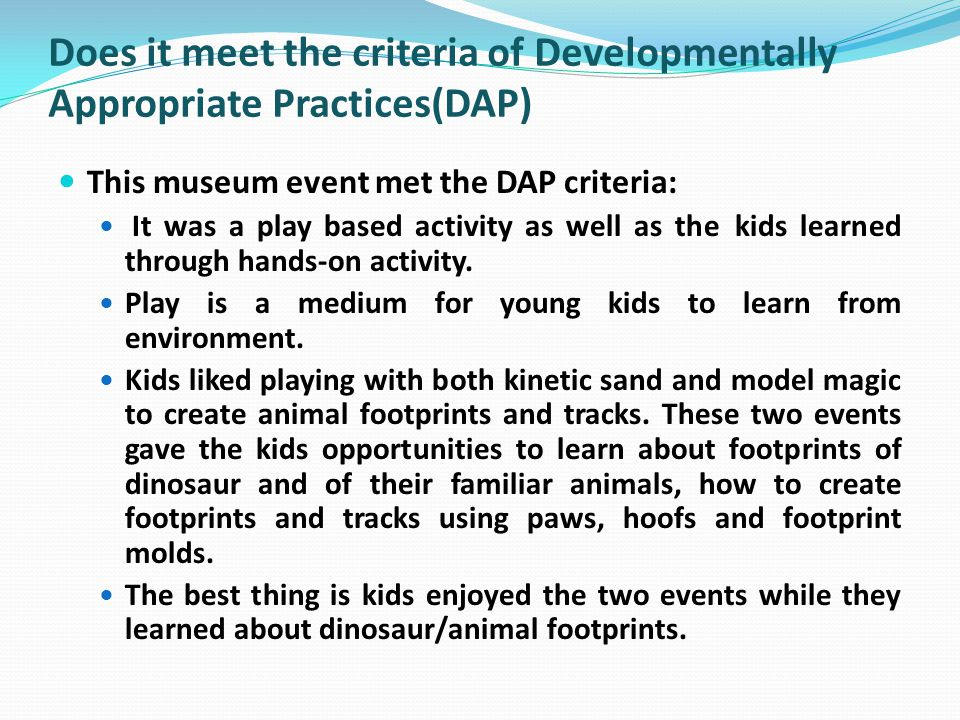 Does it meet the criteria of Developmentally Appropriate Practices(DAP) This museum event met the DAP criteria: It was a play based activity as well as the kids learned through hands-on activity.