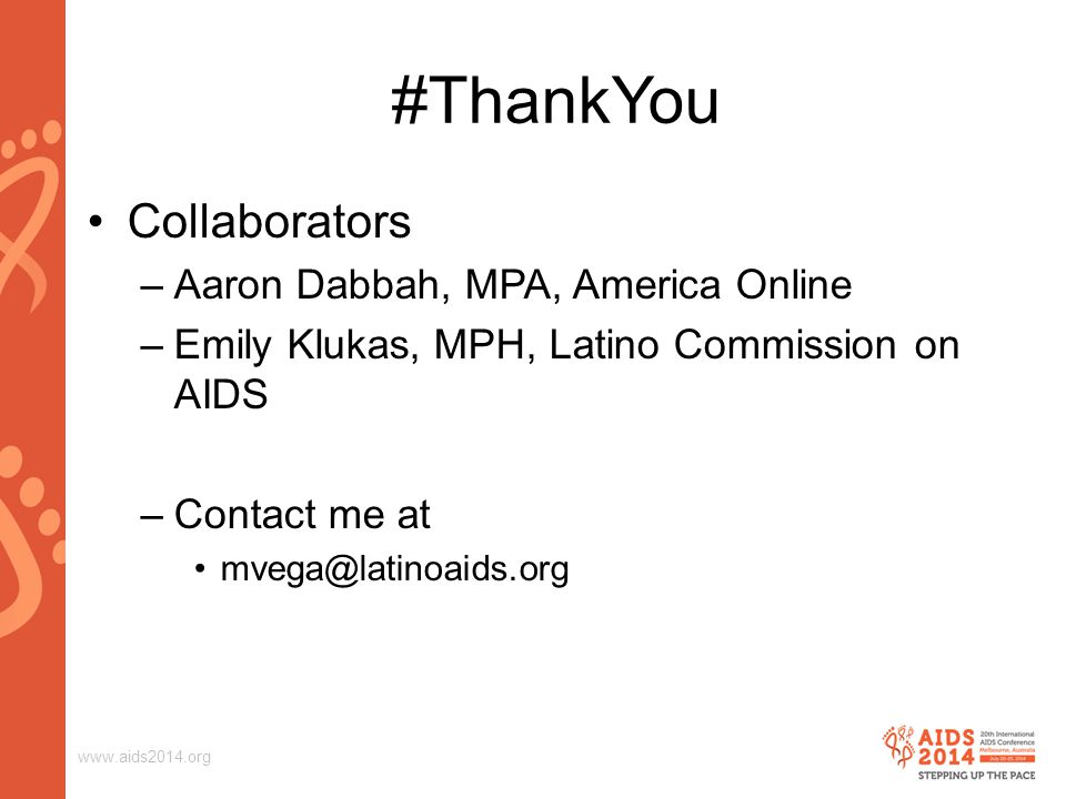 www.aids2014.org #ThankYou Collaborators –Aaron Dabbah, MPA, America Online –Emily Klukas, MPH, Latino Commission on AIDS –Contact me at mvega@latinoaids.org