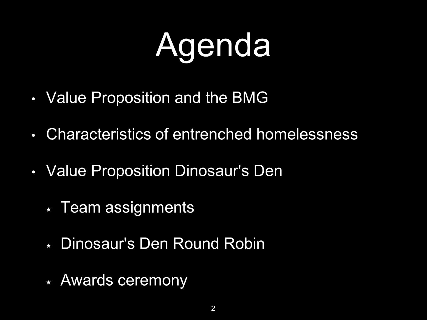 Agenda Value Proposition and the BMG Characteristics of entrenched homelessness Value Proposition Dinosaur's Den Team assignments Dinosaur's Den Round