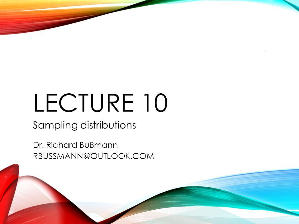 LECTURE 10 Sampling distributions Dr. Richard Bußmann RBUSSMANN@OUTLOOK.COM 1