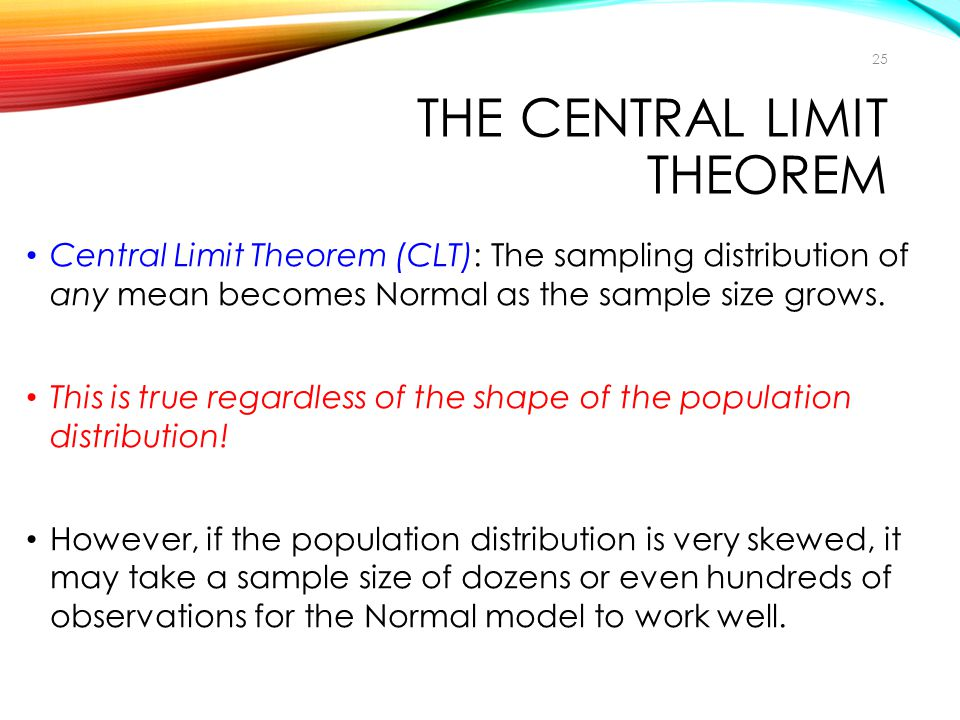 THE CENTRAL LIMIT THEOREM Central Limit Theorem (CLT): The sampling distribution of any mean becomes Normal as the sample size grows. This is true reg
