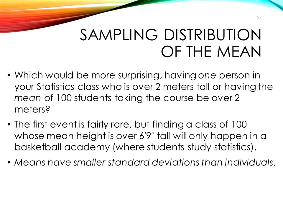 SAMPLING DISTRIBUTION OF THE MEAN Which would be more surprising, having one person in your Statistics class who is over 2 meters tall or having the m