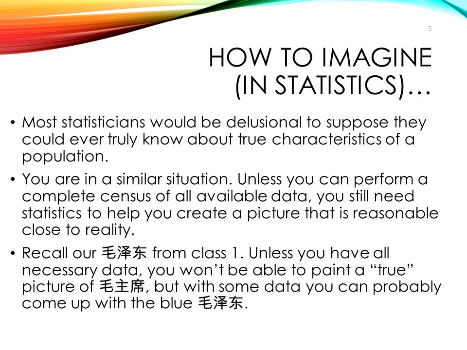 HOW TO IMAGINE (IN STATISTICS)… Most statisticians would be delusional to suppose they could ever truly know about true characteristics of a populatio