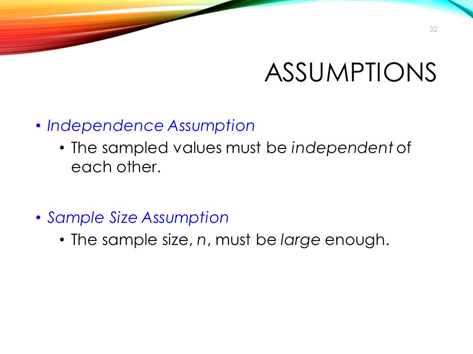 ASSUMPTIONS Independence Assumption The sampled values must be independent of each other. Sample Size Assumption The sample size, n, must be large eno