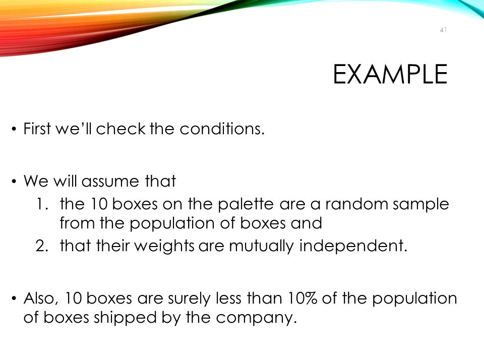 EXAMPLE First we'll check the conditions. We will assume that 1.the 10 boxes on the palette are a random sample from the population of boxes and 2.tha