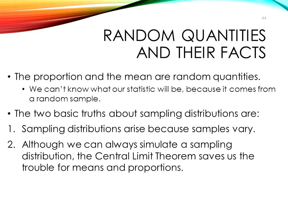 RANDOM QUANTITIES AND THEIR FACTS The proportion and the mean are random quantities. We can't know what our statistic will be, because it comes from a