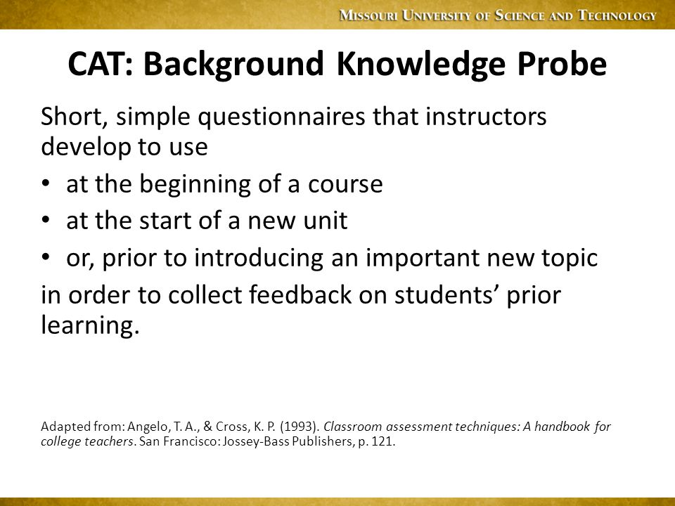CAT: Background Knowledge Probe Short, simple questionnaires that instructors develop to use at the beginning of a course at the start of a new unit or, prior to introducing an important new topic in order to collect feedback on students' prior learning.