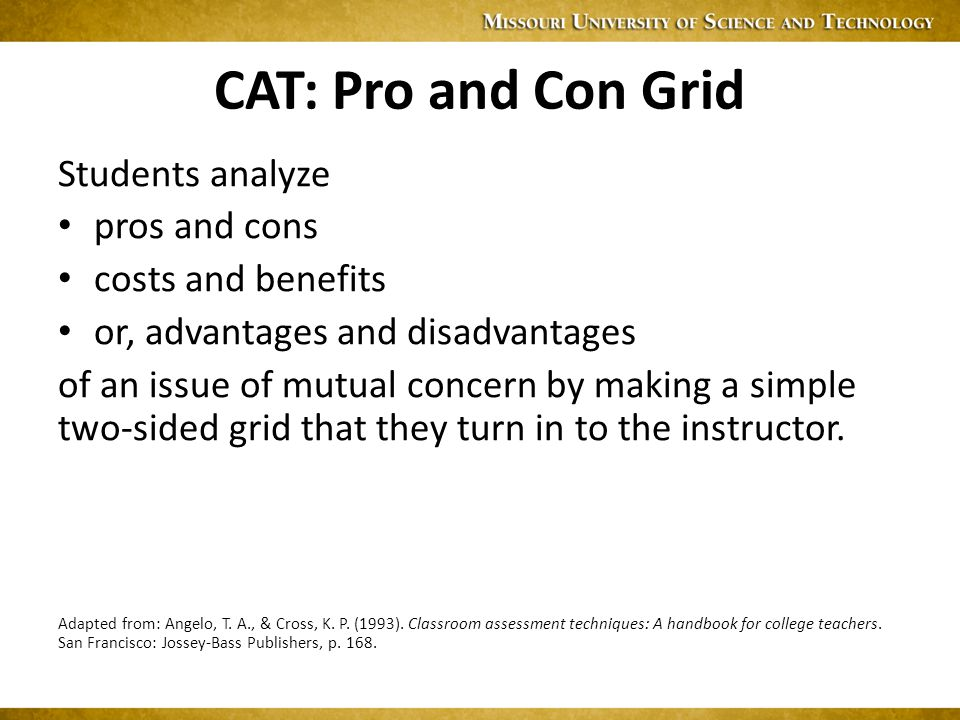 CAT: Pro and Con Grid Students analyze pros and cons costs and benefits or, advantages and disadvantages of an issue of mutual concern by making a simple two-sided grid that they turn in to the instructor.