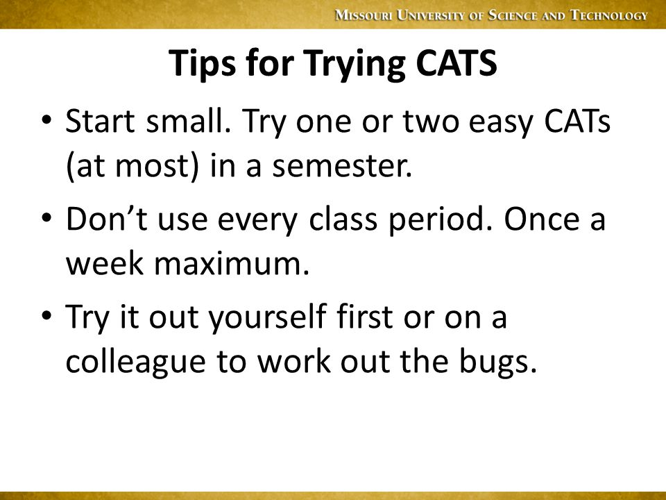 Tips for Trying CATS Start small. Try one or two easy CATs (at most) in a semester.
