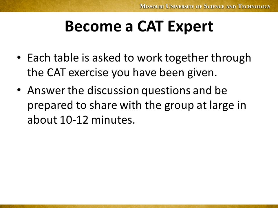 Become a CAT Expert Each table is asked to work together through the CAT exercise you have been given.