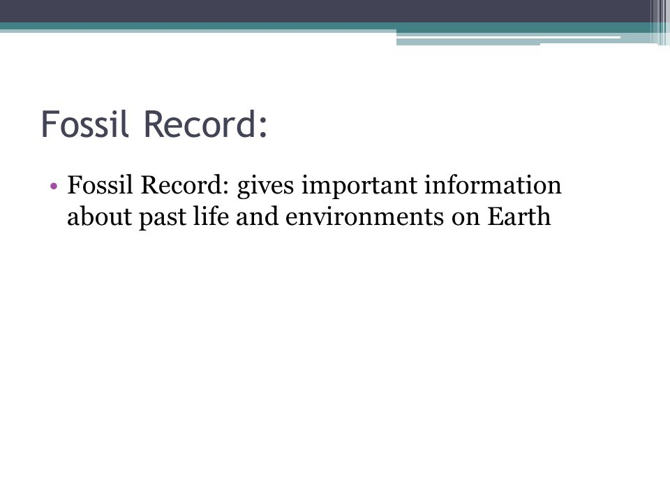Fossil Record: Fossil Record: gives important information about past life and environments on Earth