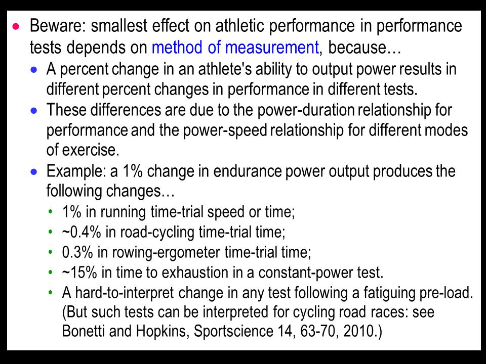  Beware: smallest effect on athletic performance in performance tests depends on method of measurement, because…  A percent change in an athlete s ability to output power results in different percent changes in performance in different tests.