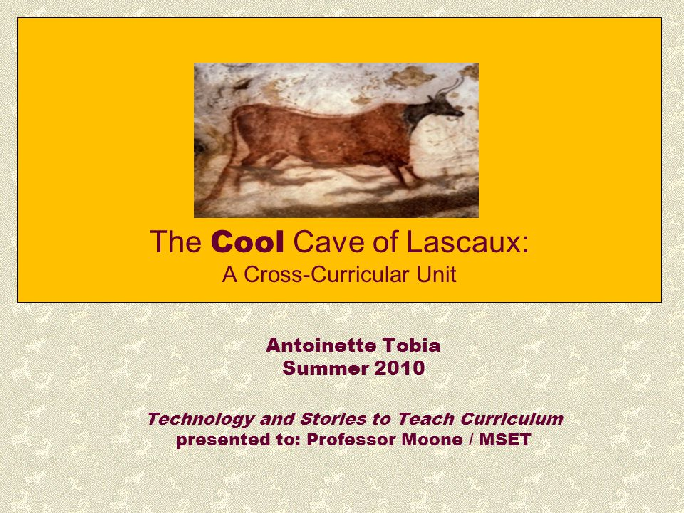 The Cool Cave of Lascaux: A Cross-Curricular Unit Antoinette Tobia Summer 2010 Technology and Stories to Teach Curriculum presented to: Professor Moon