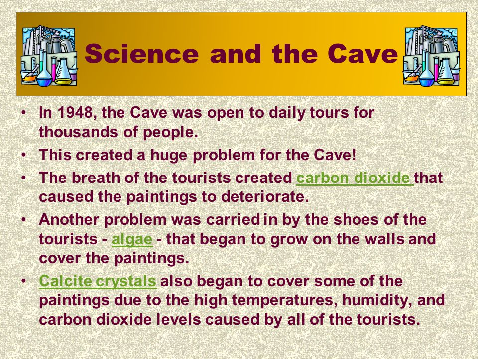 Science and the Cave In 1948, the Cave was open to daily tours for thousands of people. This created a huge problem for the Cave! The breath of the to