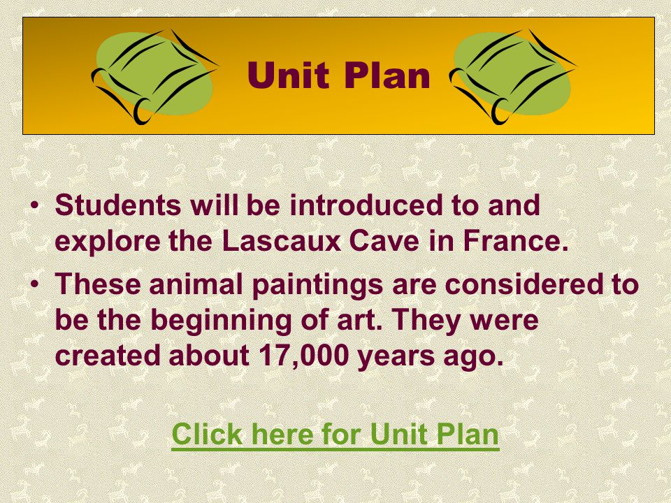 Unit Plan Students will be introduced to and explore the Lascaux Cave in France. These animal paintings are considered to be the beginning of art. The
