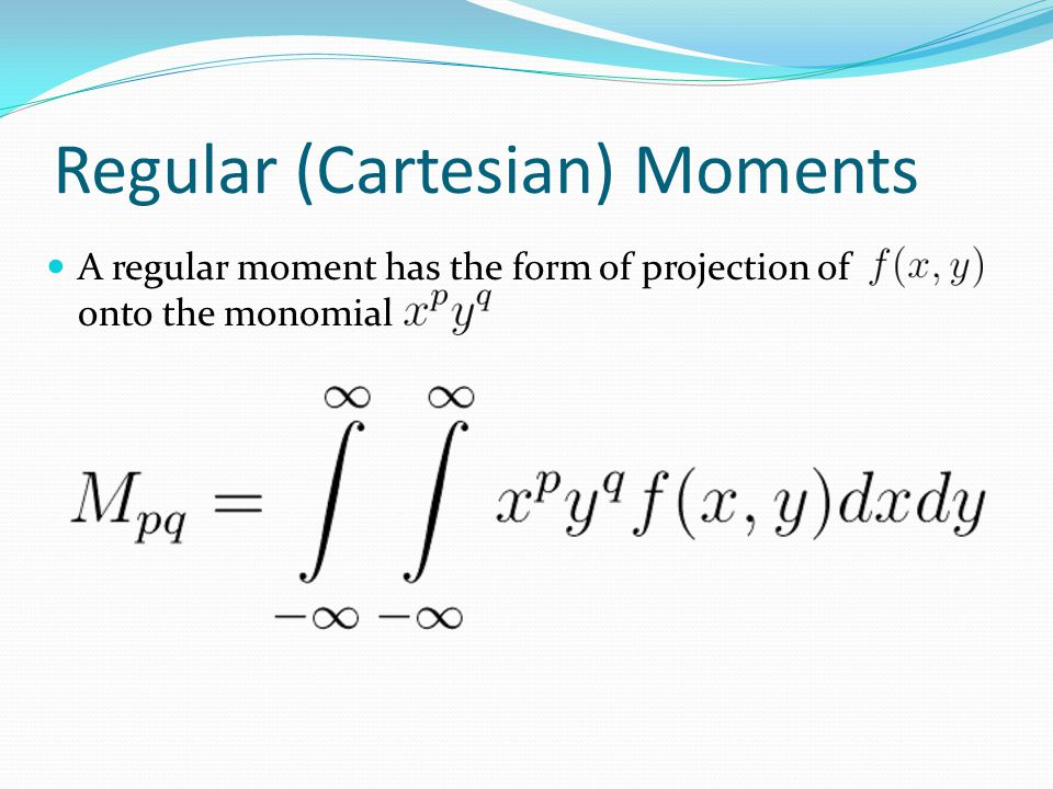 Regular (Cartesian) Moments A regular moment has the form of projection of onto the monomial