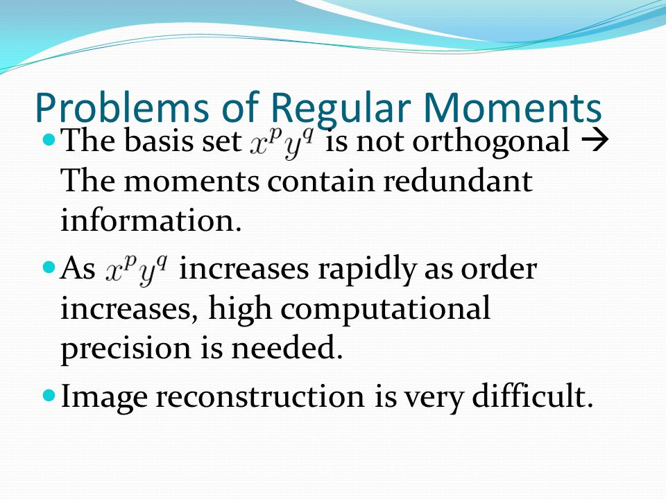 Problems of Regular Moments The basis set is not orthogonal  The moments contain redundant information.
